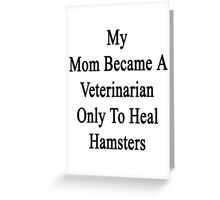 My Mom Became A Veterinarian Only To Heal Hamsters Greeting Card