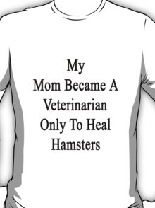 My Mom Became A Veterinarian Only To Heal Hamsters T-Shirt