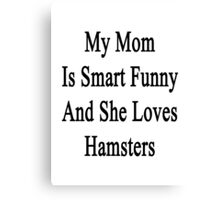 My Mom Is Smart Funny And She Loves Hamsters Canvas Print