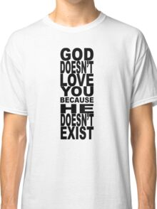 God Doesn't Love You Because He Doesn't Exist Classic T-Shirt