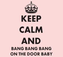 Keep Calm and Bang Bang Bang on the Door Baby by taiche