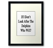 If I Don't Look After These Dolphins Who Will? Framed Print