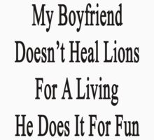 My Boyfriend Doesn't Heal Lions For A Living He Does It For Fun by supernova23