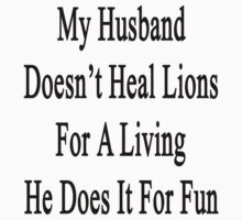 My Husband Doesn't Heal Lions For A Living He Does It For Fun by supernova23