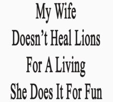 My Wife Doesn't Heal Lions For A Living She Does It For Fun by supernova23