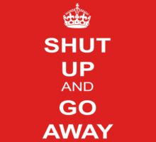 Shut Up and Go Away by best-designs