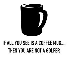 If All You See Is A Coffee Mug.... Then You Are Not A Golfer by fashionera