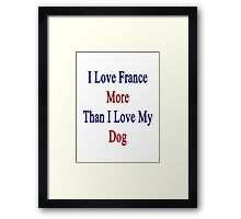 I Love France More Than I Love My Dog  Framed Print