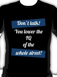 Don't talk! You lower the IQ of the whole street! T-Shirt