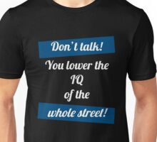 Don't talk! You lower the IQ of the whole street! Unisex T-Shirt