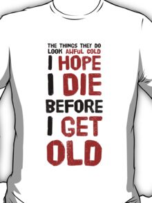 Well, I hope I die before I get old! T-Shirt