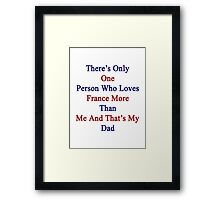There's Only One Person Who Loves France More Than Me And That's My Dad  Framed Print