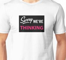 Sorry we are thinking Unisex T-Shirt