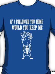 If I followed you home, would you keep me T-Shirt
