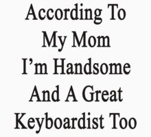 According To My Mom I'm Handsome And A Great Keyboardist Too by supernova23