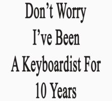 Don't Worry I've Been A Keyboardist For 10 Years by supernova23