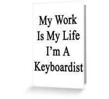 My Work Is My Life I'm A Keyboardist Greeting Card