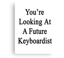 You're Looking At A Future Keyboardist Canvas Print