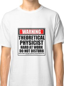 Warning Theoretical Physicist Hard At Work Do Not Disturb Classic T-Shirt