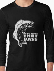 I'm all about that bass - fishing t-shirt Long Sleeve T-Shirt