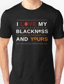 I love my blackness. And yours. T-Shirt