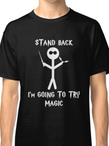 Stand Back, I'm going to try magic Classic T-Shirt