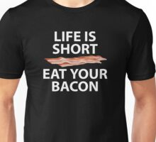 Life Is Short - Eat Your Bacon Unisex T-Shirt