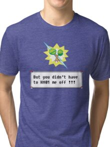 But you didn't have to HM01 me off!!! Tri-blend T-Shirt