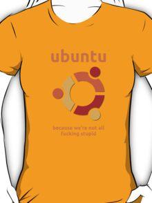 Ubuntu - because we're not all fucking stupid T-Shirt