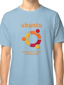 Ubuntu - because we're not all fucking stupid Classic T-Shirt