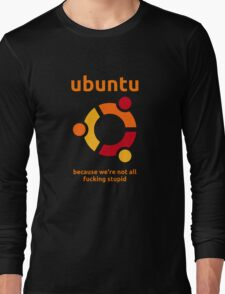 Ubuntu - because we're not all fucking stupid Long Sleeve T-Shirt