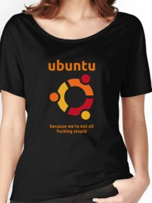 Ubuntu - because we're not all fucking stupid Women's Relaxed Fit T-Shirt