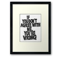 IF YOU DON'T AGREE WITH ME YOU'RE WRONG Framed Print