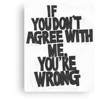 IF YOU DON'T AGREE WITH ME YOU'RE WRONG Canvas Print
