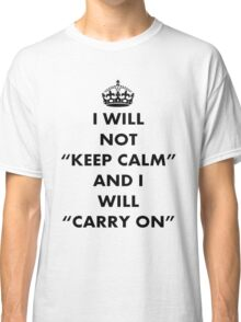 I Will Not Keep Calm and I Will Carry On Classic T-Shirt