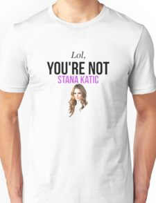 Lol, you're not Stana Katic. Unisex T-Shirt