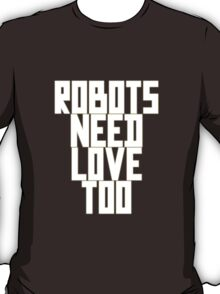 Robots Need Love Too by Chillee Wilson T-Shirt