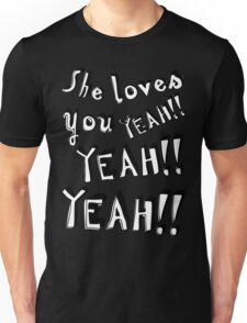 She loves you... And you know you should be glad! Unisex T-Shirt