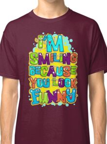 I'm Smiling Because You Look Funny Classic T-Shirt