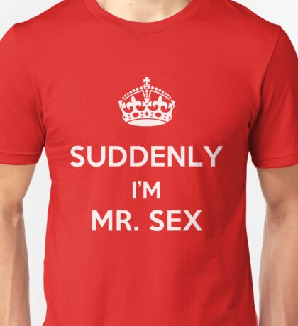 Suddenly, I'm Mr. Sex Unisex T-Shirt