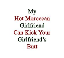 My Hot Moroccan Girlfriend Can Kick Your Girlfriend's Butt  Photographic Print