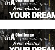 Never Let A Challenge Prevent You From Chasing Your Dreams Sticker