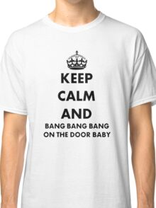 Keep Calm and Bang Bang Bang on the Door Baby Classic T-Shirt