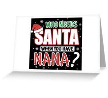 WHO NEEDS SANTA WHEN YOU HAVE NANA Greeting Card