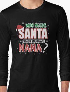 WHO NEEDS SANTA WHEN YOU HAVE NANA Long Sleeve T-Shirt