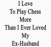 I Love To Play Chess More Than I Ever Loved My Ex-Husband by supernova23