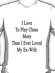 I Love To Play Chess More Than I Ever Loved My Ex-Wife  T-Shirt