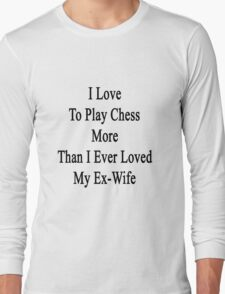 I Love To Play Chess More Than I Ever Loved My Ex-Wife  Long Sleeve T-Shirt