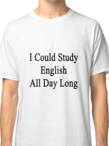 I Could Study English All Day Long Classic T-Shirt