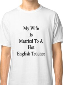 My Wife Is Married To A Hot English Teacher  Classic T-Shirt